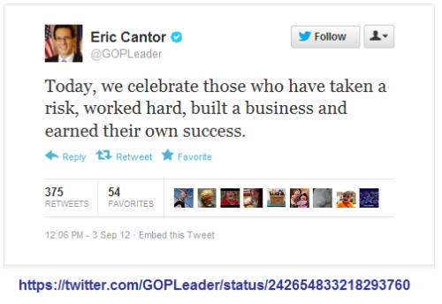 "On Labor Day, U.S. House Republican Majority Leader, Eric Cantor tweets, ""Today, we celebrate those who have taken a risk, worked hard, built a business and earned their own success"" and insults workers and the memory of workers past, those who ""built it"" with their labor."